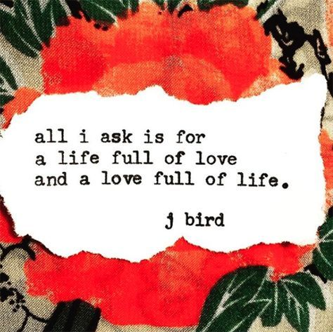 """""""All I ask is for a life full of life and a love full of life.""""  — J. Bird"""
