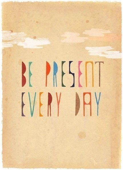 Be Present Every Day: a tough one for day dreamers like me to stick to.