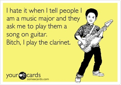 Funny Music Ecard: I hate it when I tell people I am a music major and they ask me to play them a song on guitar. Bitch, I play the clarinet.Music Ecards, Music Major, Clarinets Rules, Hahah, Plays Clarinets, Guitar, Bitch, Funnyness Cut, Funny Music
