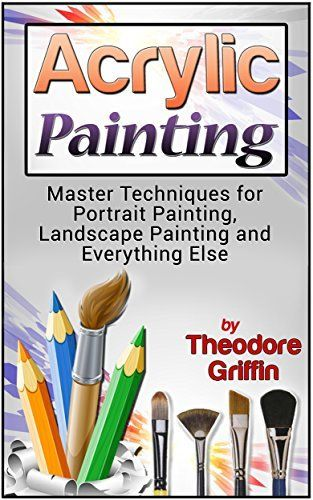 Acrylic Painting: Complete Guide for Beginners: Master Techniques for Portrait Painting, Landscape Painting and Everything Else (Acrylic Painting, acrylic solutions, acrylic painting toturials), http://www.amazon.com/dp/B014MSA3P2/ref=cm_sw_r_pi_awdm_0Laiwb1DNGJVE