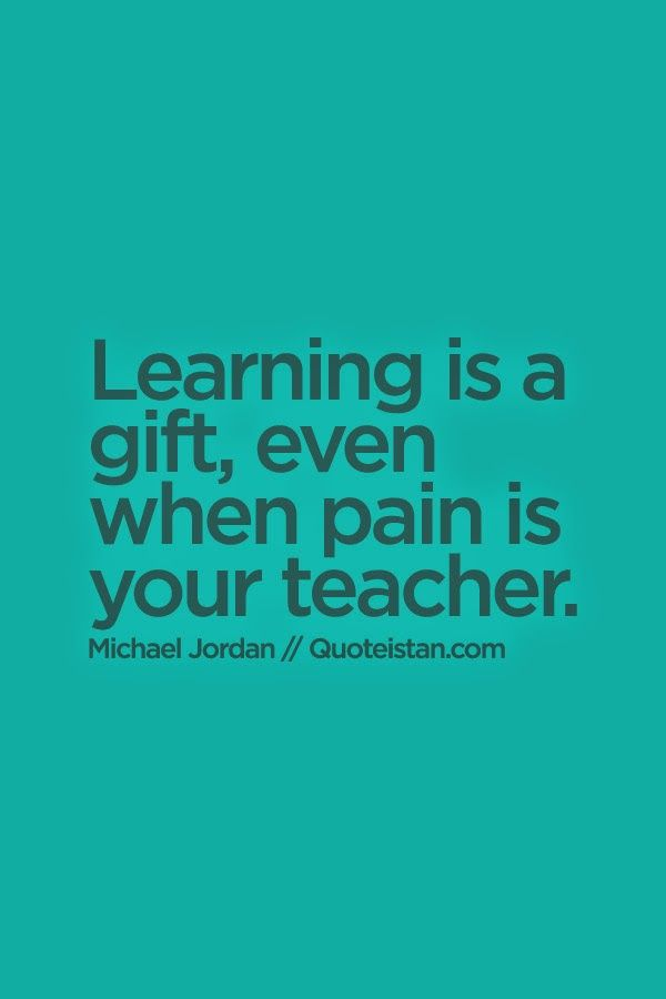 #Learning is a gift, even when pain is your teacher. #quote