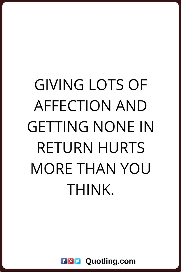 affection quotes Giving lots of affection and getting none in return hurts more than you think.
