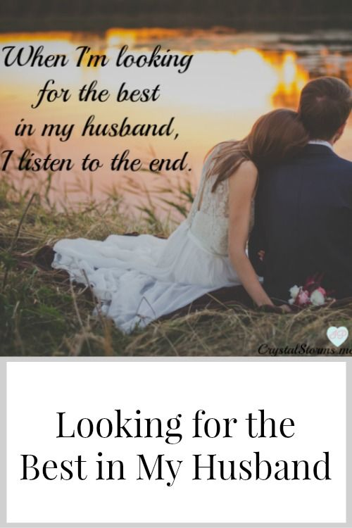 What we seek we find. So when I look for the best in Are you looking for the best in your husband? When I'm looking for the best in my husband, I listen to the end. No jumping to conclusions or assuming the worst because what we seek is what we find.