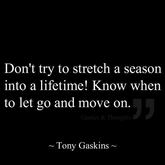 Don't try to stretch a season into a lifetime! Know when to let go and move on.