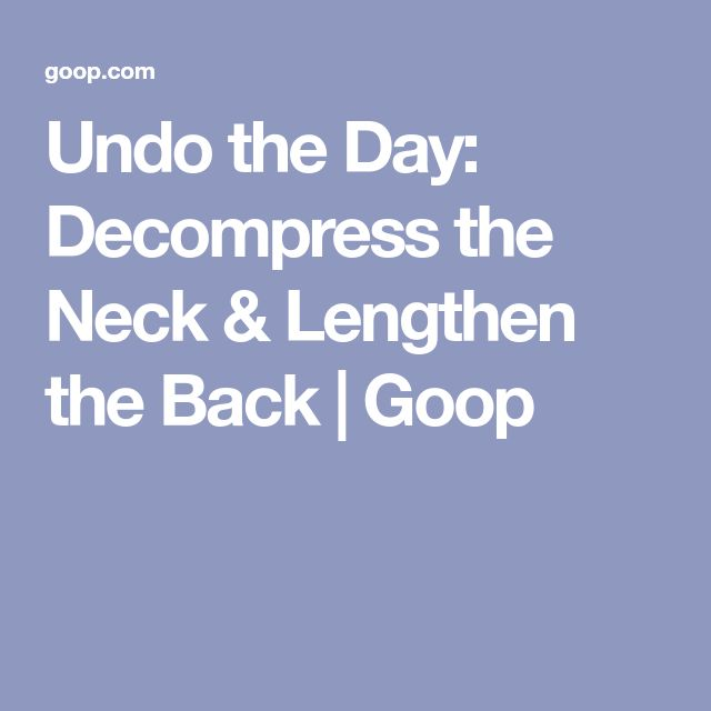 Undo the Day: Decompress the Neck & Lengthen the Back   Goop