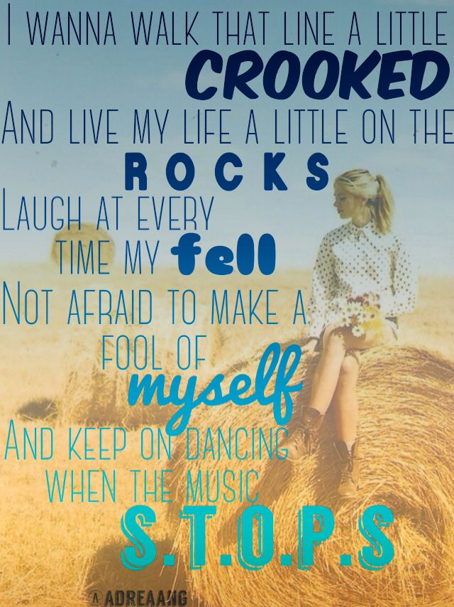 Little Big Town lyrics	 Sober  I wanna walk that line a little crooked And live my life a little on the rocks Laugh at every time my fell Not afraid to make a fool of myself And keep on dancing when the music stops