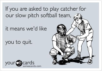 If you are asked to play catcher for our slow pitch softball team ...