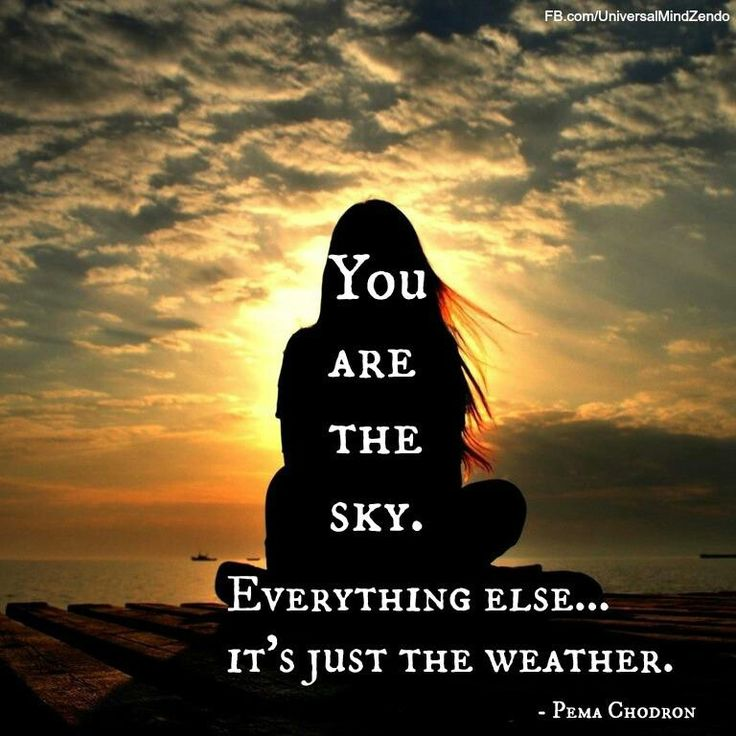 You are the sky. Everything else...it's just the weather - Pema Chodron