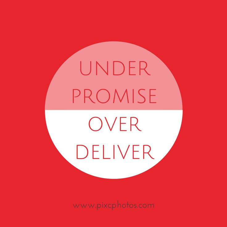 Under promise, over deliver