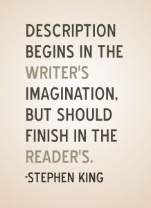 Taken from On Writing, by Stephen King: Description begins in the writer's imagination but should finish in the reader's. #Author Resource