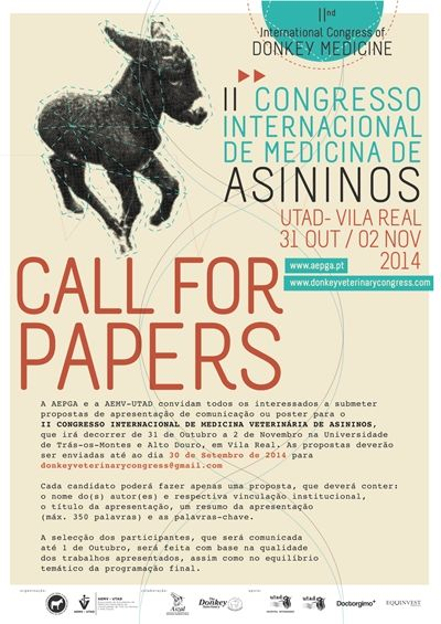 CALL FOR PAPERS & POSTERS: AEPGA and AEMV-UTAD invite you to submit a paper or poster proposal, to be presented at the II International Congress of Donkey Medicine. The event will take place at Universidade de Trás-os-Montes e Alto Douro, in Vila Real, Portugal, between the 31st of October and the 2nd of November. Proposals should be submitted by the 15th of September 2014 to the following e-mail...  Courtesy: AEPGA - Associação para o Estudo e Protecção do Gado Asinino, Atenor (Portugal).