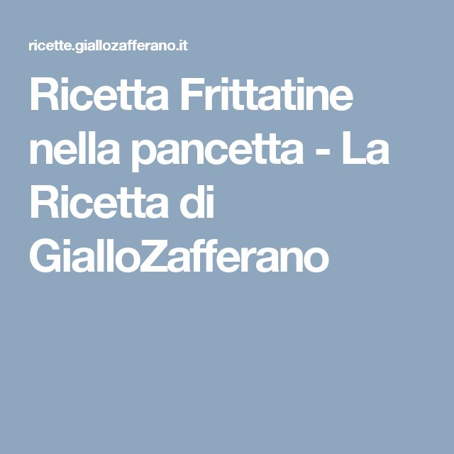 Ricetta Frittatine nella pancetta - La Ricetta di GialloZafferano