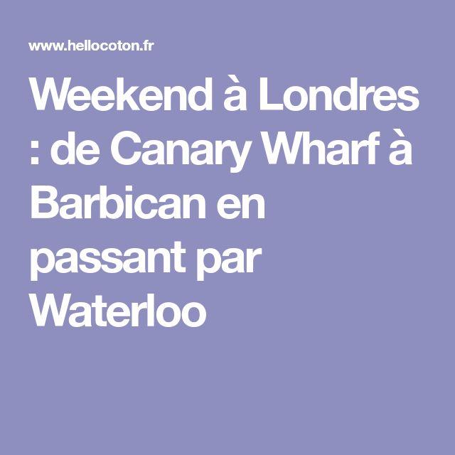 Weekend à Londres : de Canary Wharf à Barbican en passant par Waterloo