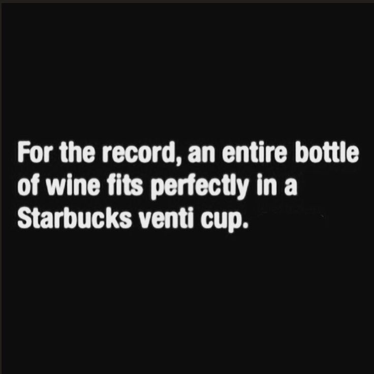 For the record, an entire bottle of wine fits perfectly in a Starbucks venti cup - Libation Humor and Quotes, Drink Humor, Drink Memes, Wine Humor, Wine Memes, LOL, Funny, Hilarious, Comedy, Haha, Red Wine, White Wine, Merlot, Cabernet, Pinot Noir, Riesling, Pinot Grigio, Moscato, Chardonnay, Zinfandel, Malbec, Folgers, Maxwell House, Dunkin' Donuts, Coffee, Caffeine, Coffee Lover, Caffeine Lover, Coffee Addict, Caffeine Addict, Coffee Mug, Coffee Cup, Expresso, Latte, Frappuccino, Keurig, K…