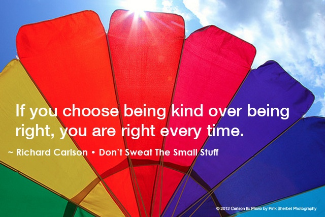 """""""If you choose being kind over being right, you are right every time."""" -Richard Carlson"""