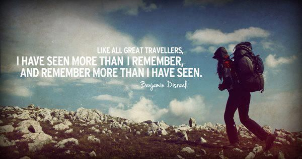 Like all great travelers, I have seen more than I remember, and remember more than I have seen -Benjamin Disraeli-