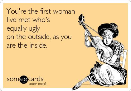 You're the first woman I've met who's equally ugly on the outside, as you are the inside. | Cry For Help Ecard