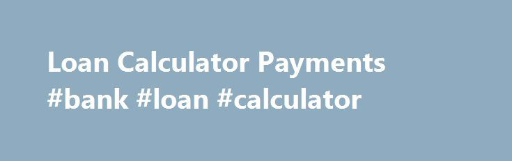 Loan Calculator Payments #bank #loan #calculator http://loan-credit.nef2.com/loan-calculator-payments-bank-loan-calculator/  #payment calculator loan # Basically Loan calculator payments these are generally payday advances that enable you to utilize fast cash for all of your Loan calculator payments emergent need to have. This fiscal possibility is termed as financial loans no credit assessment. $2 500 loans for bad credit Trying to keep this in mind the Loan calculator payments person ought…