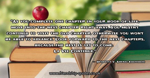 As you complete one chapter in your book of life, move into the next chapter right away. You mustn't continue to visit the old chapter, otherwise you won't be able to advance. Look forward to the next chapters, because the best is yet to come.   La Vie Continue.. Image from www.friendship-quotes.co.uk