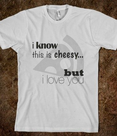 I KNOW THIS IS CHEESY SHIRT