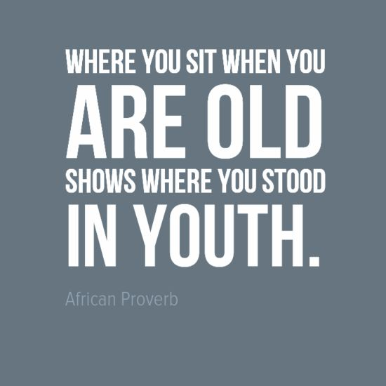 "african proverbs | ... you sit when you are old shows where stood in youth."" African Proverb"