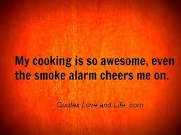 My cooking is so awesome,  even the smoke alarm cheers me on.