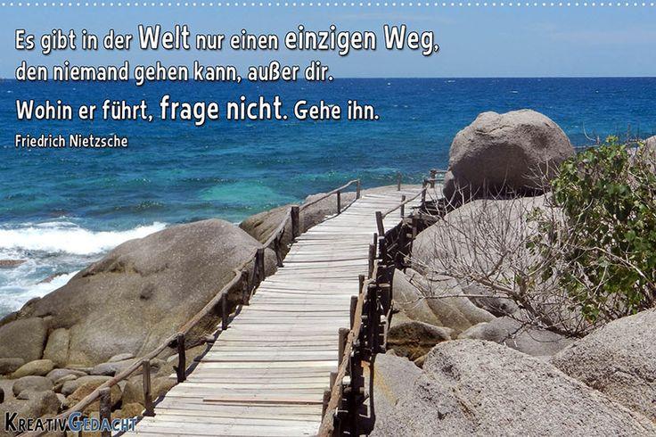 Es gibt einen einzigen Weg, den niemand gehen kann, außer dir. Wohin er führt, frage nicht. Gehe ihn. Friedrich Nietzsche