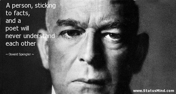 A person, sticking to facts, and a poet will never understand each other - Oswald Spengler Quotes - StatusMind.com