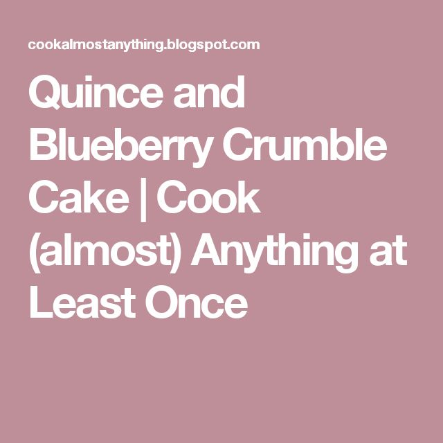 Quince and Blueberry Crumble Cake | Cook (almost) Anything at Least Once