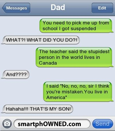 DadYou need to pick me up from school I got suspended | WHAT?! WHAT DID YOU DO?! | The teacher said the stupidest person in the world lives in Canada | And???? | I said 'No, no, no, sir I think you're mistaken.You live in America' | Hahaha!!! THAT'S MY SON!