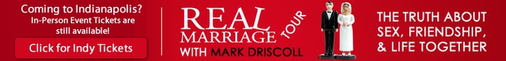 Can't make it to the Real Marriage Tour? - WATCH ONLINE FOR ONLY $15!!!!!!     Dave and I can attest to the fact that Mark Driscoll and his wife are AWESOME!!!! Then you can go to Amazon and buy the book - it's even BETTER!!!     Here's the link:  http://www.realmarriagesimulcast.com/email/rm_email.htm  Real Marriage Simulcast - with Mark Driscoll