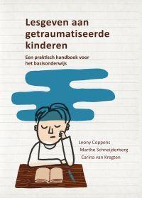 Lesgeven aan getraumatiseerde kinderen : Een praktisch handboek voor leerkrachten in het basisonderwijs - Leony Coppens, Marthe Schneijderberg, Carina van Kregten - #Vluchtelingen #Kinderen #Trauma - plaatsnr. 416.5/016