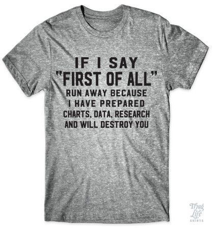 "If I say ""First of all"" run away because I have prepared charts, data, research and will destroy you!"