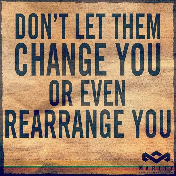 """Don't let them change you or even rearrange you."" - Bob Marley"