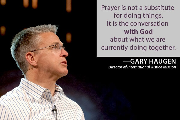 """""""Prayer is not a substitute for doing things. It is the conversation with God about what we are currently doing together."""" —Gary Haugen"""