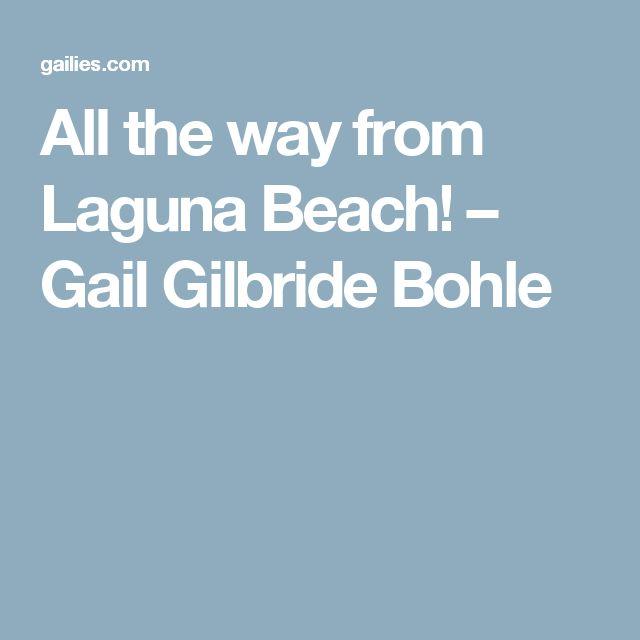 All the way from Laguna Beach! – Gail Gilbride Bohle