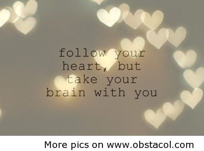 """""""Follow your heart, but take your brain with you"""""""