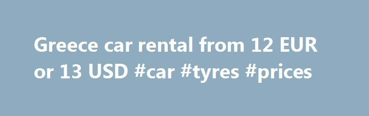 Greece car rental from 12 EUR or 13 USD #car #tyres #prices http://cars.remmont.com/greece-car-rental-from-12-eur-or-13-usd-car-tyres-prices/  #euro car rental # Get Your Instant Quote The Greece Car Rental Guide is a one stop car hire specialist for Greece. We display the rates from most leading Greece car rental agencies and let you choose your car and book in real-time. Decide yourself who to book with after comparing the rates and fleet…The post Greece car rental from 12 EUR or 13 USD…