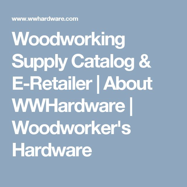 Woodworking Supply Catalog & E-Retailer | About WWHardware | Woodworker's Hardware