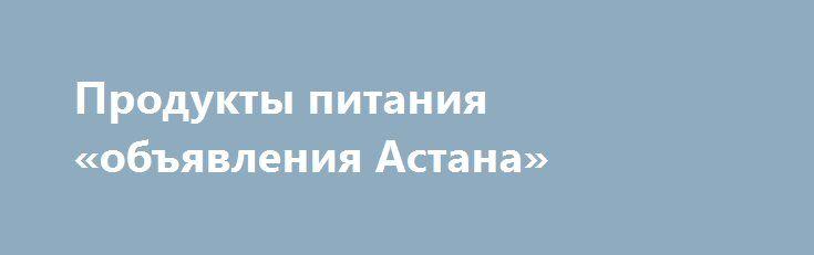 Продукты питания «объявления Астана» http://www.mostransregion.ru/d_241/?adv_id=1203 Погребок-Омск  предлагает как оптом, так и в розницу свежие овощи, фрукты, мясо птицы, свинины, говядины, марала, рыбу, яйцо, консервированные домашние продукты, соления квашеные, варенье простое и экзотическое, компоты и напитки, орехи и сухофрукты, дикоросы и грибы.  Самое главное, вся наша продукция экологически чистая и не содержит вредных веществ для организма, при этом отличается не высокой ценой…