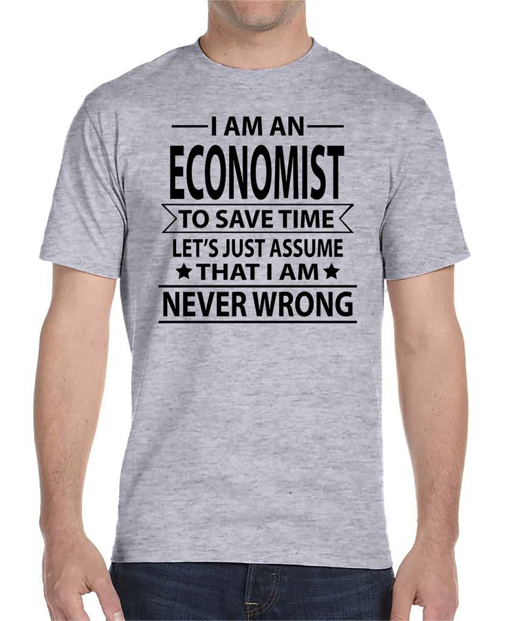 I Am An Economist To Save Time Let's Just Assume That I'm Never Wrong - Unisex T-Shirt - Economist Shirt - Economist Gift by WildWindApparel on Etsy