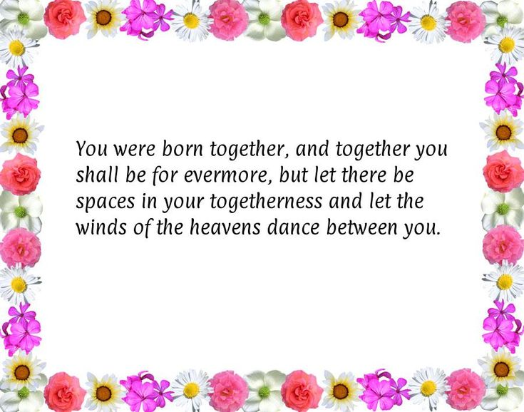 You were born together, and together you shall be for evermore, but let there be spaces in your togetherness and let the winds of the heavens dance between you.
