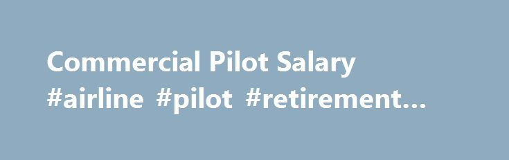 Commercial Pilot Salary #airline #pilot #retirement #age http://italy.nef2.com/commercial-pilot-salary-airline-pilot-retirement-age/  # Commercial Pilot Salary Job Description for Commercial Pilot Most of the time, commercial pilots work for airlines. They must ensure that flight operations are conducted in a safe and efficient manner. They must initiate preflight planning by analyzing the weather and checking aircraft performance. They must be competent. They must comply with Federal…