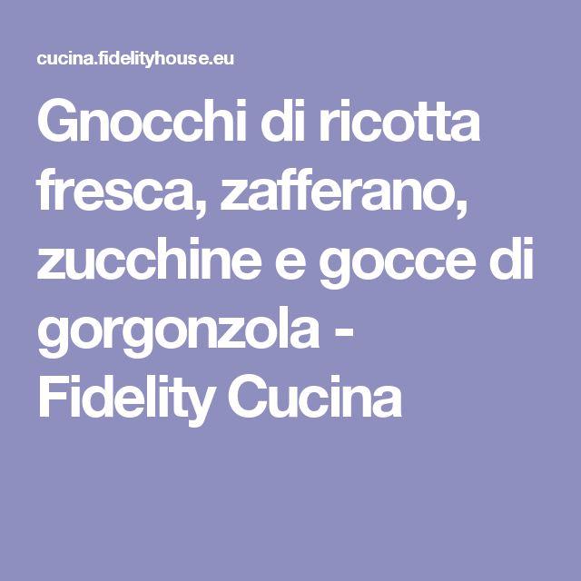 Gnocchi di ricotta fresca, zafferano, zucchine e gocce di gorgonzola - Fidelity Cucina