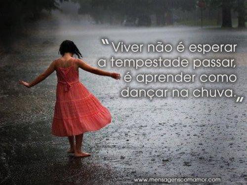 Viver não é esperar a tempestade passar, é aprender como dançar na chuva.