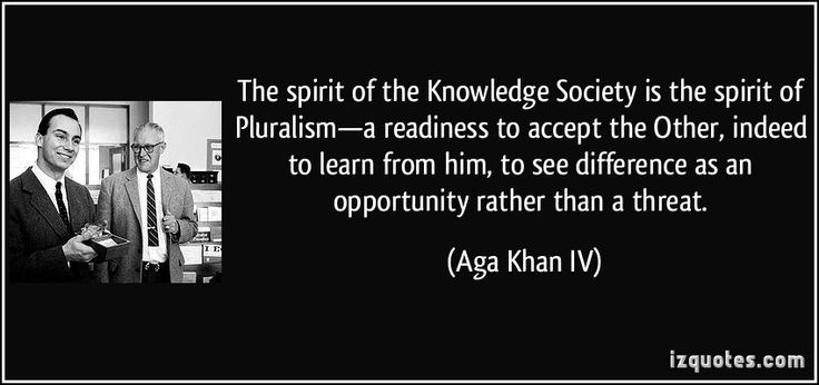 The spirit of the Knowledge Society is the spirit of Pluralism—a readiness to accept the Other, indeed to learn from him, to see difference as an opportunity rather than a threat. (Aga Khan IV) #quotes #quote #quotations #AgaKhanIV