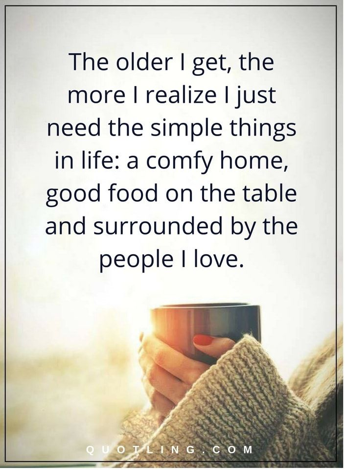Life Lessons The older I get, the more I realize I just need the simple things in life: a comfy home, good food on the table and surrounded by the people I love.