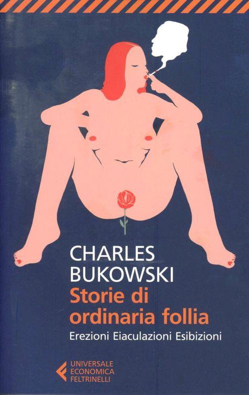 Libro Storie di ordinaria follia. Erezioni, eiaculazioni, esibizioni Charles Bukowski