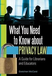 McCord, Gretchen. What You Need to Know about Privacy Law: A Guide for Librarians and Educators. Santa Barbara, CA: Libraries Unlimited, 2013.