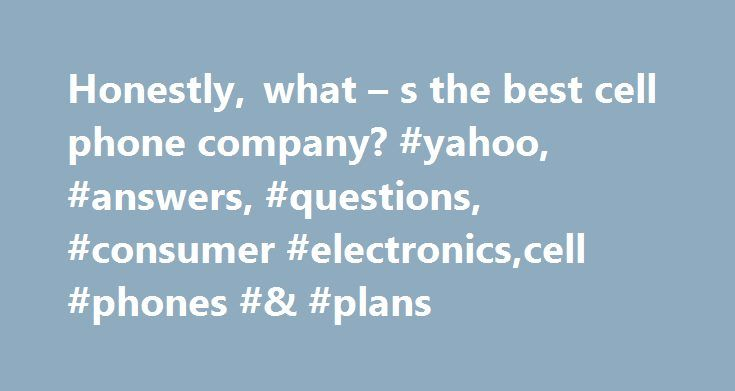 Honestly, what – s the best cell phone company? #yahoo, #answers, #questions, #consumer #electronics,cell #phones #& #plans http://kansas.nef2.com/honestly-what-s-the-best-cell-phone-company-yahoo-answers-questions-consumer-electronicscell-phones-plans/  # Honestly, what s the best cell phone company? Best Answer: Honestly, all cell phone companies have about the same minutes for the same amount of money a month, phones cost about the same and do the same things, and most of the coverage is…